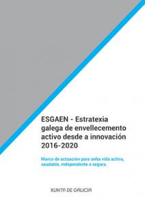 Esgaen. Estratexia galega de envellecemento activo desde a innovación 2016-2020: marco de actuación para unha vida activa, saudable, independente e segura